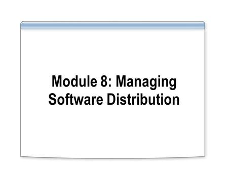 Module 8: Managing Software Distribution. Collections Packages Programs Advertisements Collections Packages Programs Advertisements 1 1 3 3 2 2 How Software.