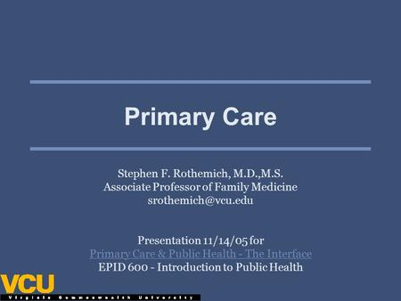 Primary Care Stephen F. Rothemich, M.D.,M.S. Associate Professor of Family Medicine Presentation 11/14/05 for Primary Care & Public.