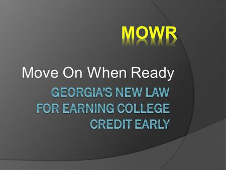 Move On When Ready. MOWR Options  MOWR provides opportunities for Georgia high school students to take courses from a state public or private postsecondary.