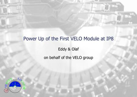 Power Up of the First VELO Module at IP8 Eddy & Olaf on behalf of the VELO group.