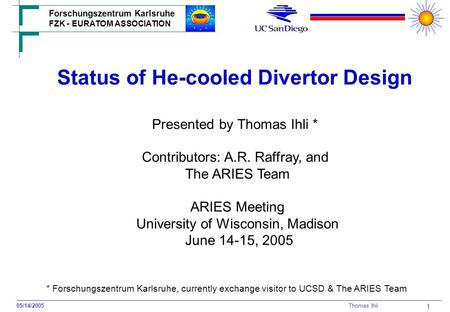 Forschungszentrum Karlsruhe FZK - EURATOM ASSOCIATION 05/14/2005 Thomas Ihli 1 Status of He-cooled Divertor Design Contributors: A.R. Raffray, and The.