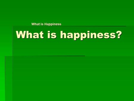 What is happiness? What is Happiness. Many people believe….