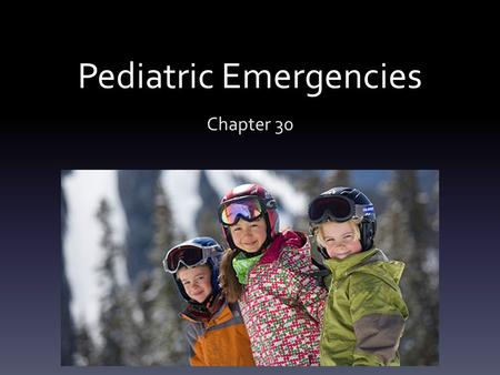 Pediatric Emergencies Chapter 30. Pediatric Emergencies List and describe the anatomical and physiological differences between children and adults List.