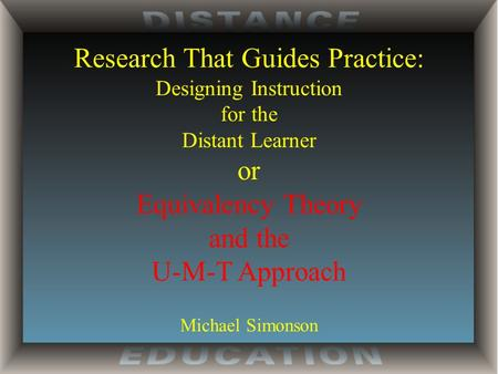Research That Guides Practice: Designing Instruction for the Distant Learner or Equivalency Theory and the U-M-T Approach Michael Simonson.
