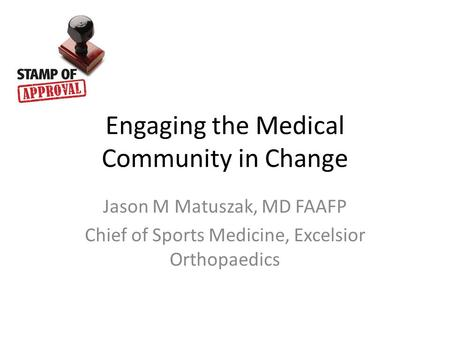 Engaging the Medical Community in Change Jason M Matuszak, MD FAAFP Chief of Sports Medicine, Excelsior Orthopaedics.