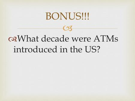   What decade were ATMs introduced in the US? BONUS!!!