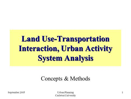 September 2005Urban Planning Carleton University 1 <strong>Land</strong> Use-<strong>Transportation</strong> Interaction, Urban Activity System Analysis Concepts & Methods.