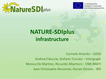Co-funded by the European Community eContentplus programme NATURE-SDIplus infrastructure Carmelo Attardo – GISIG Andrea Fiduccia, Stefano Turcato – Intergraph.
