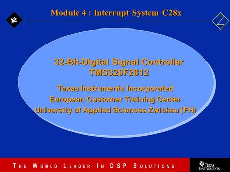 4 - 1 Texas Instruments Incorporated European Customer Training Center University of Applied Sciences Zwickau (FH) Module 4 : Interrupt System C28x 32-Bit-Digital.