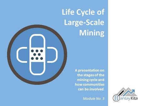 A presentation on the stages of the mining cycle and how communities can be involved. Module No. 3 Life Cycle of Large-Scale Mining.