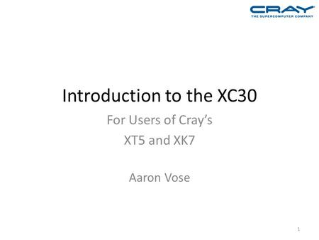Introduction to the XC30 For Users of Cray's XT5 and XK7 Aaron Vose 1.