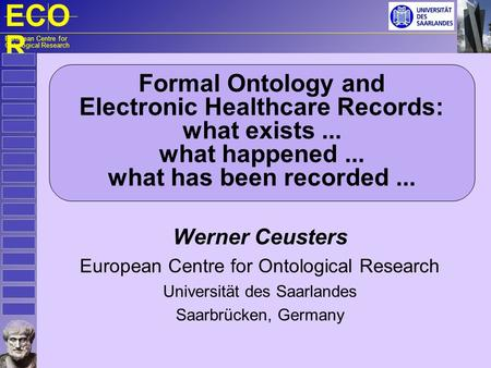 ECO R European Centre for Ontological Research Formal Ontology and Electronic Healthcare Records: what exists... what happened... what has been recorded...