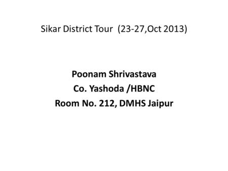 Sikar District Tour (23-27,Oct 2013) Poonam Shrivastava Co. Yashoda /HBNC Room No. 212, DMHS Jaipur.