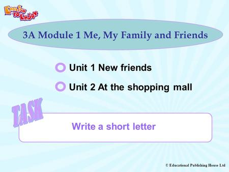 © Educational Publishing House Ltd 3A Module 1 Me, My Family and Friends Unit 1 New friends Unit 2 At the shopping mall Write a short letter.
