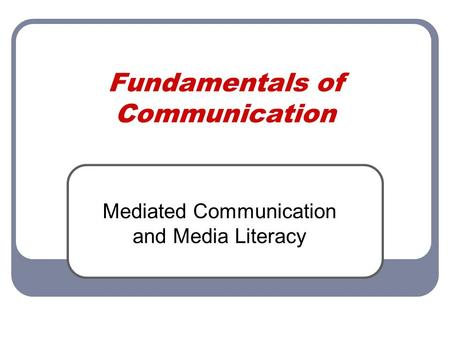 Fundamentals of Communication Mediated Communication and Media Literacy.