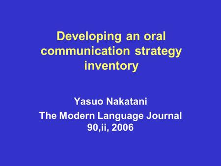Developing an oral communication strategy inventory Yasuo Nakatani The Modern Language Journal 90,ii, 2006.