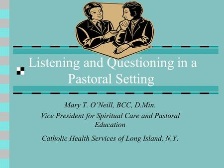 Listening and Questioning in a Pastoral Setting Mary T. O'Neill, BCC, D.Min. Vice President for Spiritual Care and Pastoral Education Catholic Health Services.
