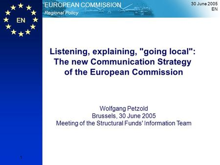 30 June 2005 EN 1 EN Regional Policy EUROPEAN COMMISSION Listening, explaining, going local: The new Communication Strategy of the European Commission.