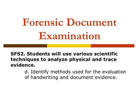 Forensic Document Examination SFS2. Students will use various scientific techniques to analyze physical and trace evidence. d. Identify methods used for.