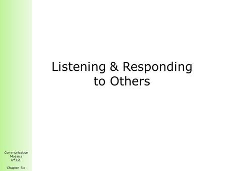 Communication Mosaics 6 th Ed. Chapter Six Listening & Responding to Others.