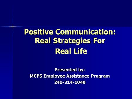 Positive Communication: Real Strategies For Real Life Real Life Presented by: MCPS Employee Assistance Program 240-314-1040.