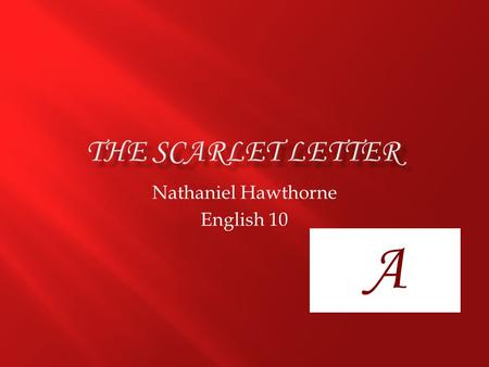 Nathaniel Hawthorne English 10 A.  Nathaniel Hawthorne  1804-1864  Salem, Massachussetts  Published in 1850-brought fame  Over 150 years ago.