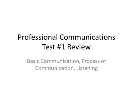 Professional Communications Test #1 Review Basic Communication, Process of Communication, Listening.