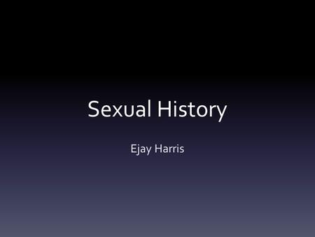 Sexual History Ejay Harris. Where to start? WIPE Open ended question……vaginal discharge.