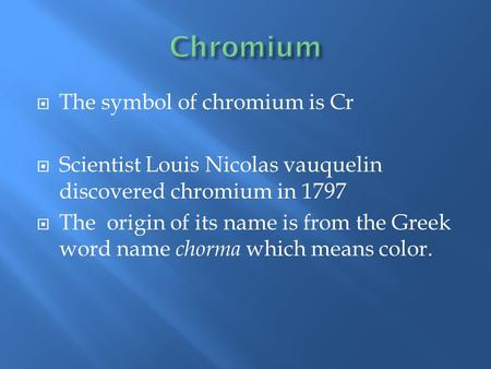  The symbol of chromium is Cr  Scientist Louis Nicolas vauquelin discovered chromium in 1797  The origin of its name is from the Greek word name chorma.