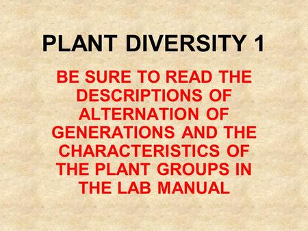 PLANT DIVERSITY 1 BE SURE TO READ THE DESCRIPTIONS OF ALTERNATION OF GENERATIONS AND THE CHARACTERISTICS OF THE PLANT GROUPS IN THE LAB MANUAL.