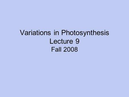 Variations in Photosynthesis Lecture 9 Fall 2008.