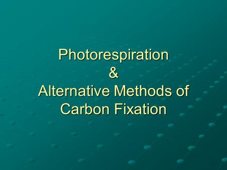 Photorespiration & Alternative Methods of Carbon Fixation.