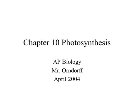 Chapter 10 Photosynthesis AP Biology Mr. Orndorff April 2004.