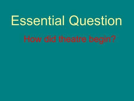 Essential Question How did theatre begin?. 3 Week Grading Period Projects: Survey, mask, Prof. Journal, Current Events Daily Work: Activity 1 and 2 Quiz: