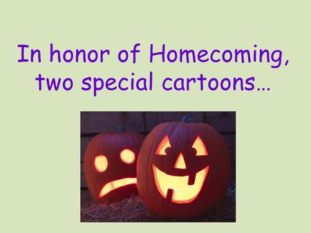 In honor of Homecoming, two special cartoons…. Darn!