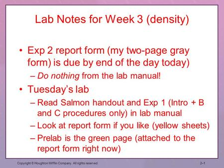 Lab Notes for Week 3 (density) Exp 2 report form (my two-page gray form) is due by end of the day today) –Do nothing from the lab manual! Tuesday's lab.