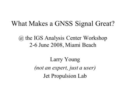 What Makes a GNSS Signal the IGS Analysis Center Workshop 2-6 June 2008, Miami Beach Larry Young (not an expert, just a user) Jet Propulsion Lab.