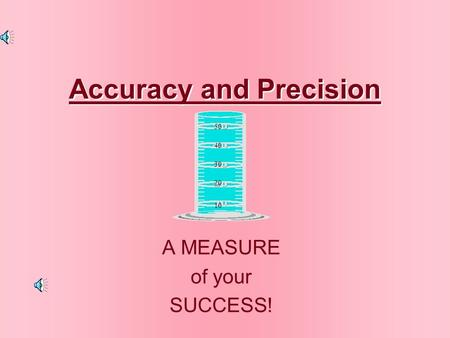 Accuracy and Precision Accuracy and Precision A MEASURE of your SUCCESS! 50 40 30 20 10.