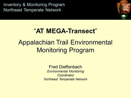 "Inventory & Monitoring Program Northeast Temperate Network ""AT MEGA-Transect"" Appalachian Trail Environmental Monitoring Program Fred Dieffenbach Environmental."