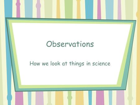 Observations How we look at things in science. What is observation? Observations are made in science. They are made by using: Senses Tools –increase accuracy.