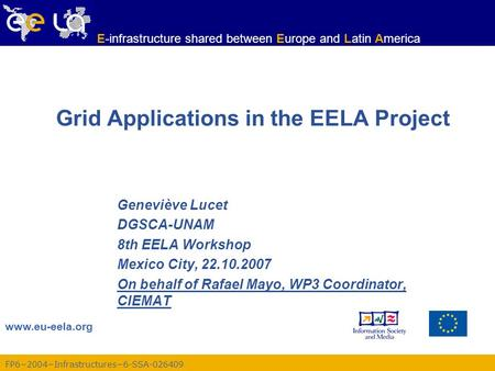 FP6−2004−Infrastructures−6-SSA-026409 www.eu-eela.org E-infrastructure shared between Europe and Latin America Grid Applications in the EELA Project Geneviève.