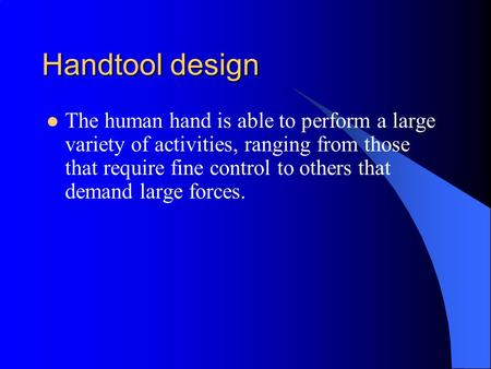 Handtool design The human hand is able to perform a large variety of activities, ranging from those that require fine control to others that demand large.