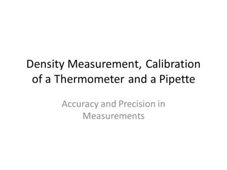 Density Measurement, Calibration of a Thermometer and a Pipette Accuracy and Precision in Measurements.