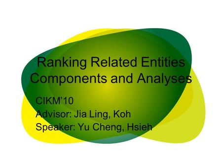 Ranking Related Entities Components and Analyses CIKM'10 Advisor: Jia Ling, Koh Speaker: Yu Cheng, Hsieh.
