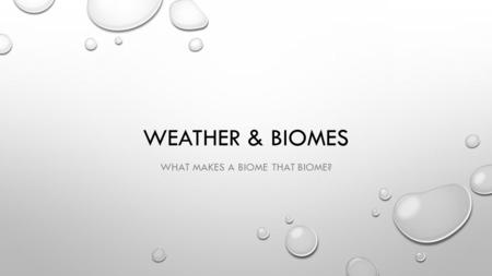 WEATHER & BIOMES WHAT MAKES A BIOME THAT BIOME?. CLIMATE MOST IMPORTANT FACTORS ARE AIR TEMPERATURE & PRECIPITATION THE CHARACTERISTIC CONDITION OF THE.