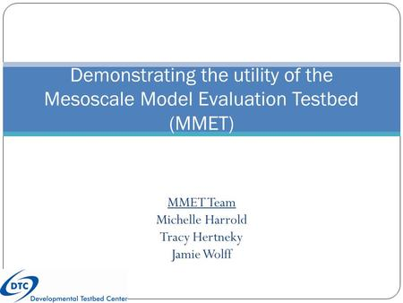 MMET Team Michelle Harrold Tracy Hertneky Jamie Wolff Demonstrating the utility of the Mesoscale Model Evaluation Testbed (MMET)