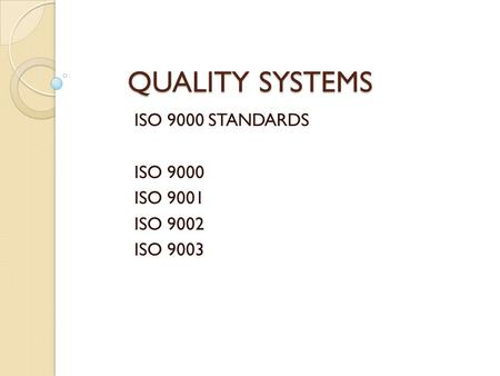 QUALITY SYSTEMS ISO 9000 STANDARDS ISO 9000 ISO 9001 ISO 9002 ISO 9003.