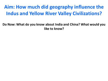 Aim: How much did geography influence the Indus and Yellow River Valley Civilizations? Do Now: What do you know about India and China? What would you like.