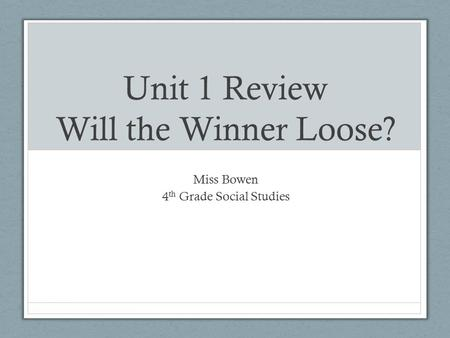 Unit 1 Review Will the Winner Loose? Miss Bowen 4 th Grade Social Studies.
