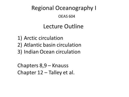 Regional Oceanography I OEAS 604 Lecture Outline 1)Arctic circulation 2)Atlantic basin circulation 3)Indian Ocean circulation Chapters 8,9 – Knauss Chapter.